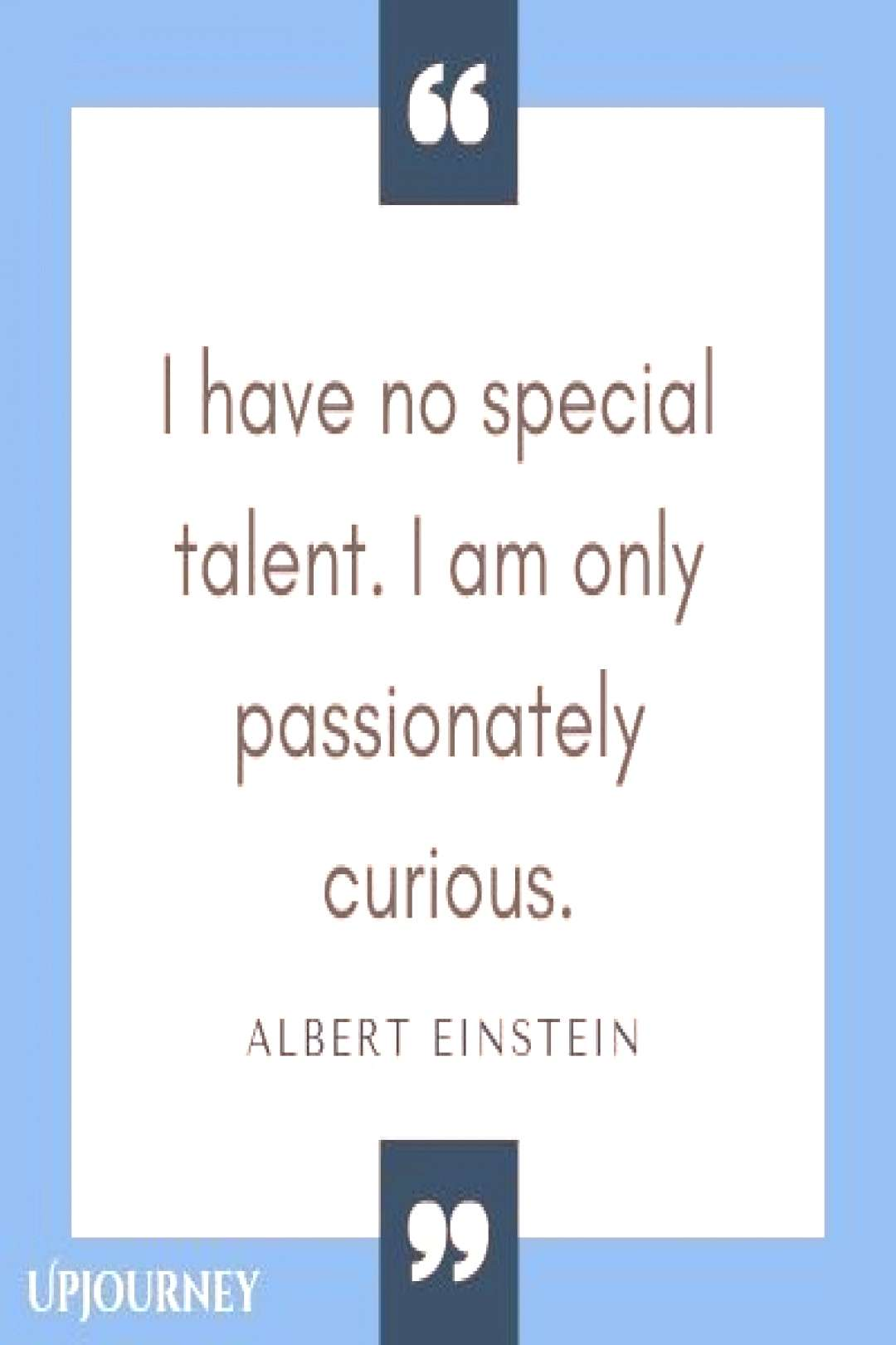 I have no special talent. I am only passionately curious - Albert Einstein.