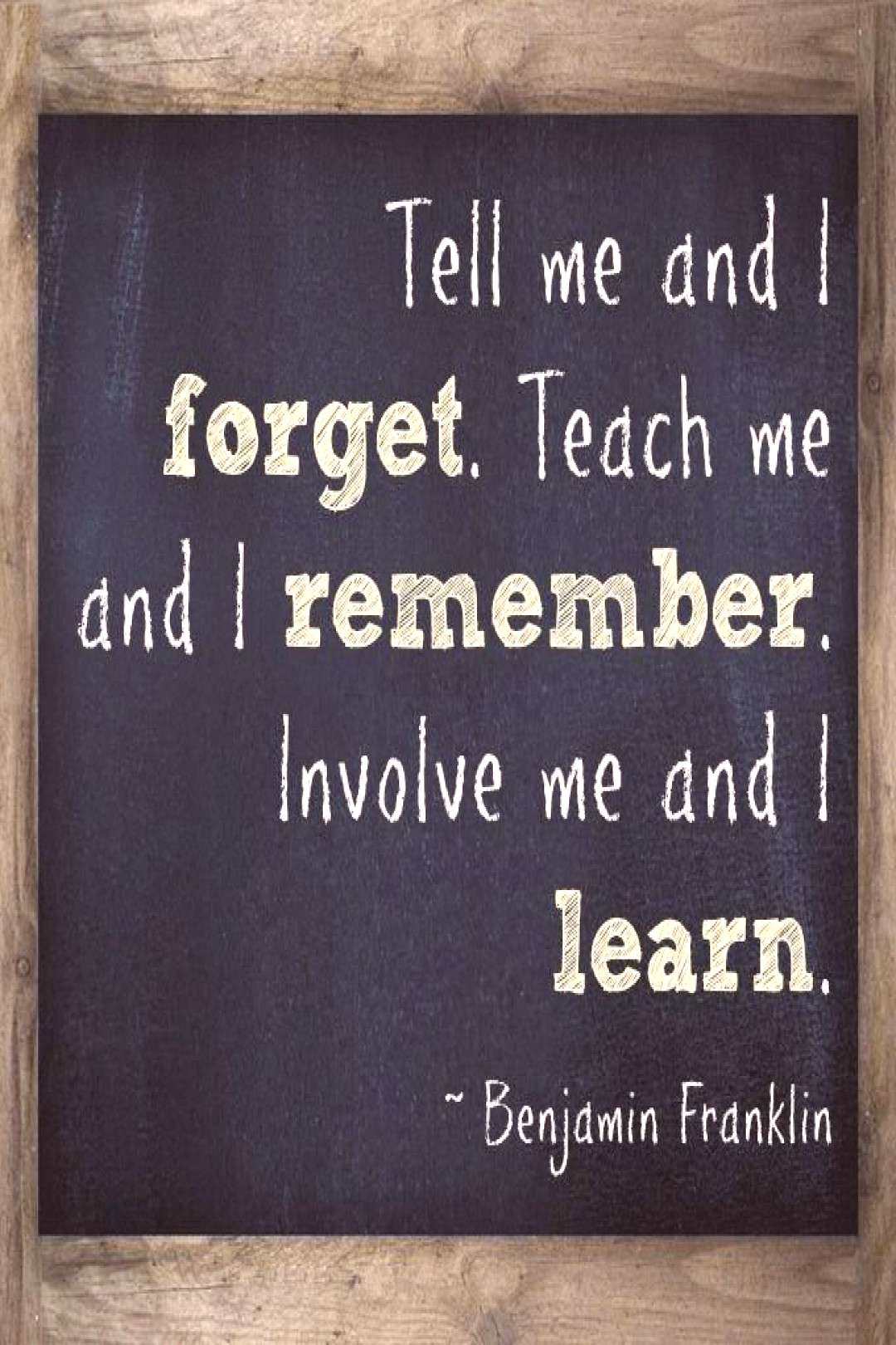 Tell me and I forget. Teach me and I remember. Involve me and I learn.  What a great quote for te